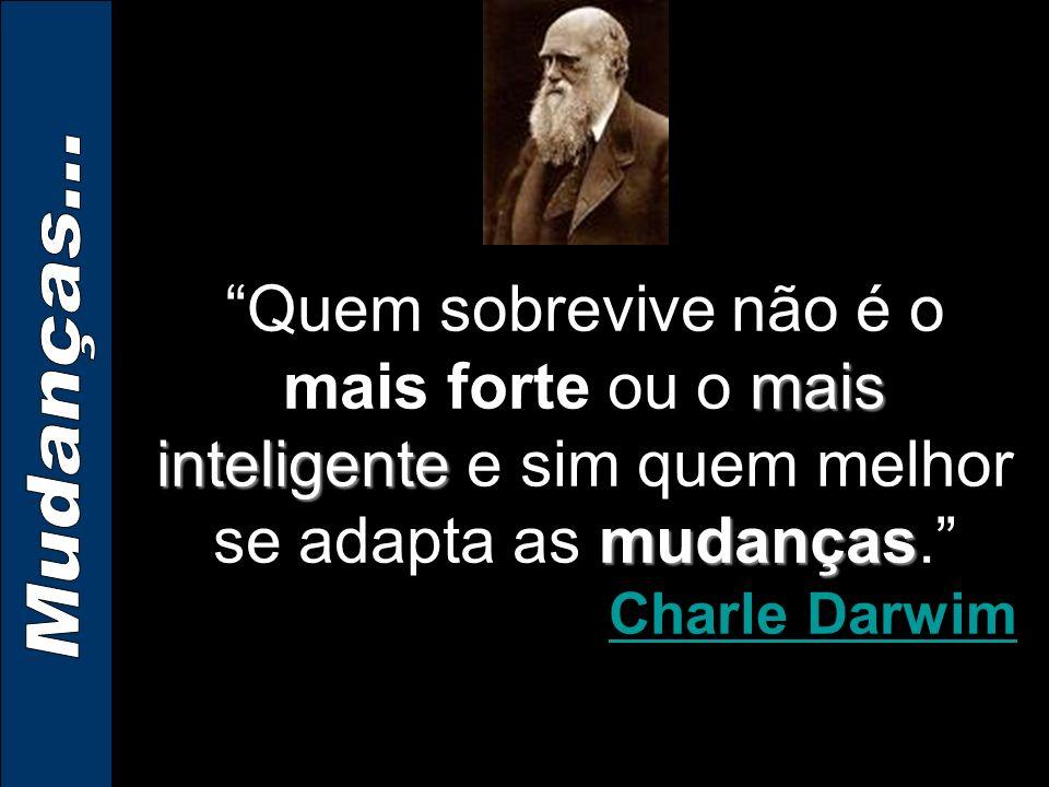 mais inteligente mudançasQuem sobrevive não é o mais forte ou o mais inteligente e sim quem melhor se adapta as mudanças.