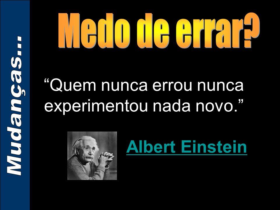 Quem nunca errou nunca experimentou nada novo. Albert Einstein