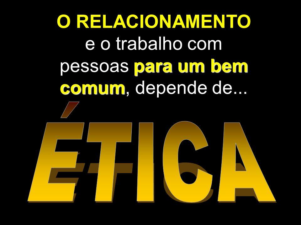 para um bem comum O RELACIONAMENTO e o trabalho com pessoas para um bem comum, depende de...
