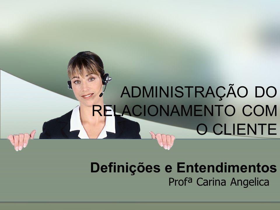 ADMINISTRAÇÃO DO RELACIONAMENTO COM O CLIENTE Definições e Entendimentos Profª Carina Angelica