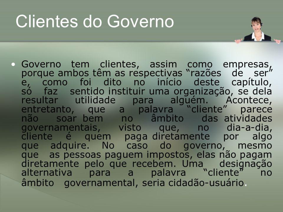 Clientes do Governo Governo tem clientes, assim como empresas, porque ambos têm as respectivas razões de ser e, como foi dito no início deste capítulo