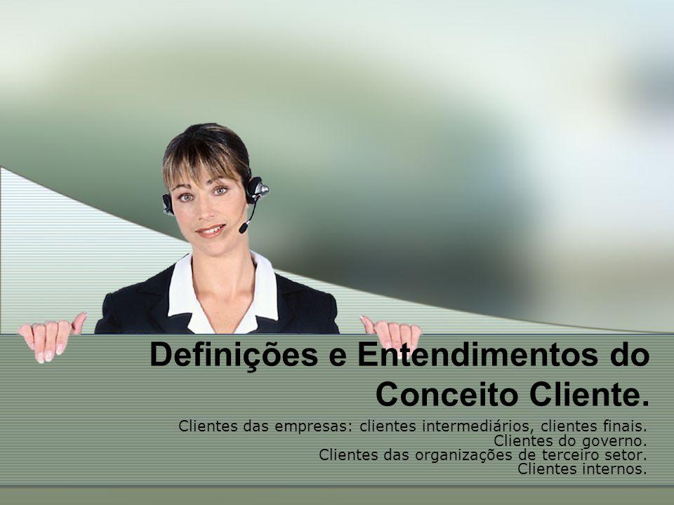Definições e Entendimentos do Conceito Cliente. Clientes das empresas: clientes intermediários, clientes finais. Clientes do governo. Clientes das org