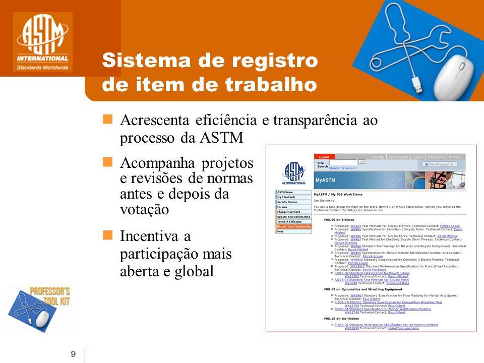 9 Sistema de registro de item de trabalho Acrescenta eficiência e transparência ao processo da ASTM Acompanha projetos e revisões de normas antes e de