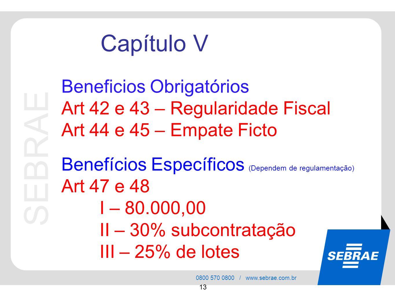 SEBRAE 0800 570 0800 / www.sebrae.com.br 13 Beneficios Obrigatórios Art 42 e 43 – Regularidade Fiscal Art 44 e 45 – Empate Ficto Capítulo V Benefícios