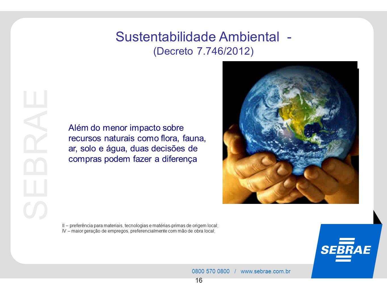 SEBRAE 0800 570 0800 / www.sebrae.com.br 16 Sustentabilidade Ambiental - (Decreto 7.746/2012) Além do menor impacto sobre recursos naturais como flora