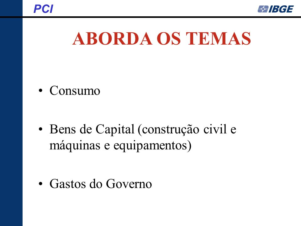 ABORDA OS TEMAS Consumo Bens de Capital (construção civil e máquinas e equipamentos) Gastos do Governo PCI
