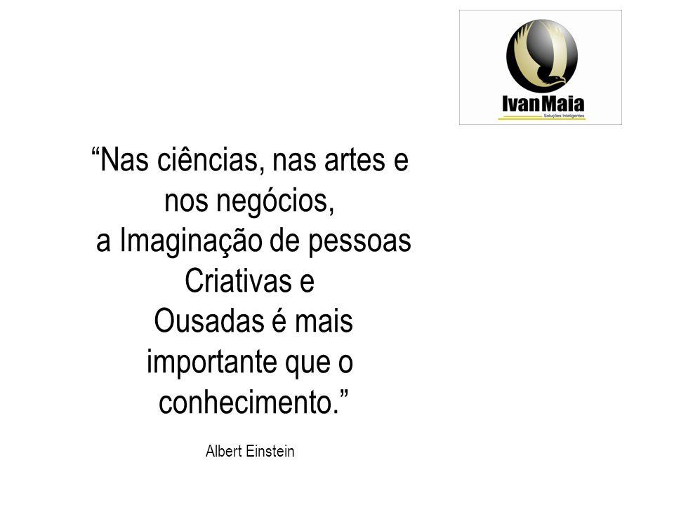 Nas ciências, nas artes e nos negócios, a Imaginação de pessoas Criativas e Ousadas é mais importante que o conhecimento.