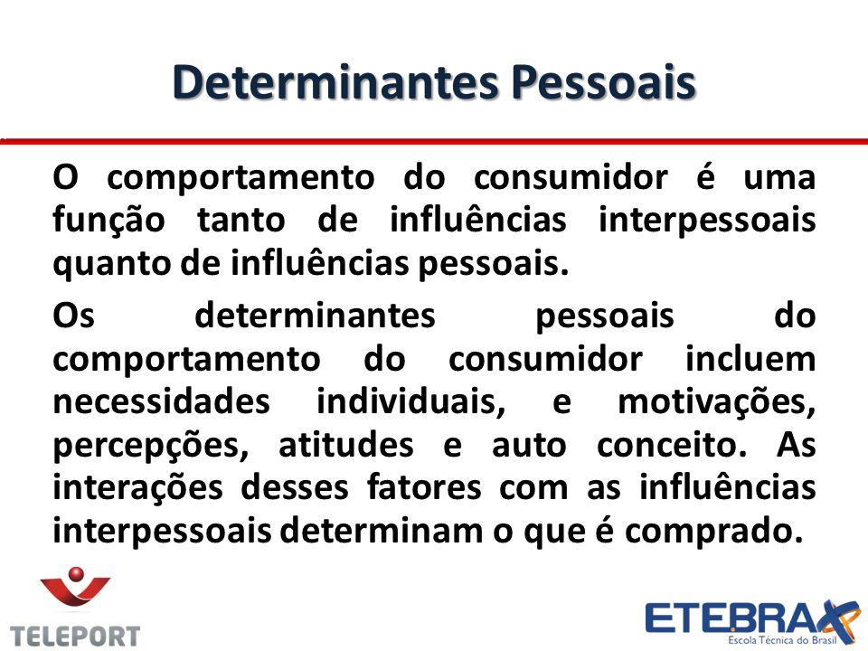 Determinantes Pessoais O comportamento do consumidor é uma função tanto de influências interpessoais quanto de influências pessoais. Os determinantes