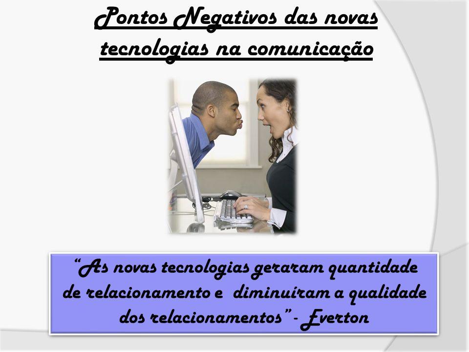 Pontos Negativos das novas tecnologias na comunicação As novas tecnologias geraram quantidade de relacionamento e diminuíram a qualidade dos relaciona