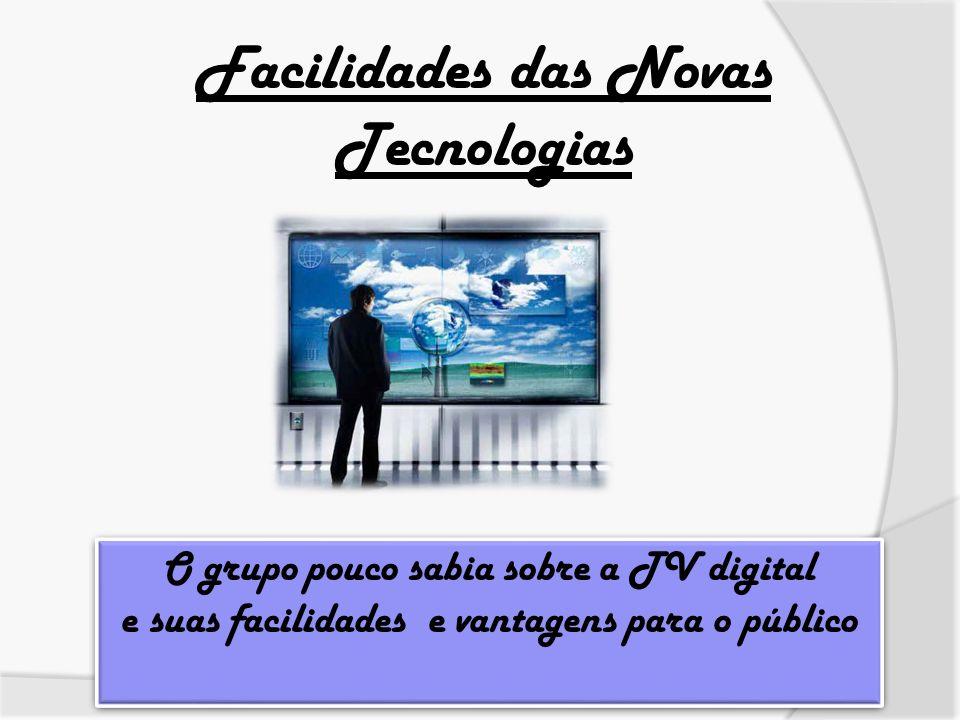 Facilidades das Novas Tecnologias O grupo pouco sabia sobre a TV digital e suas facilidades e vantagens para o público O grupo pouco sabia sobre a TV