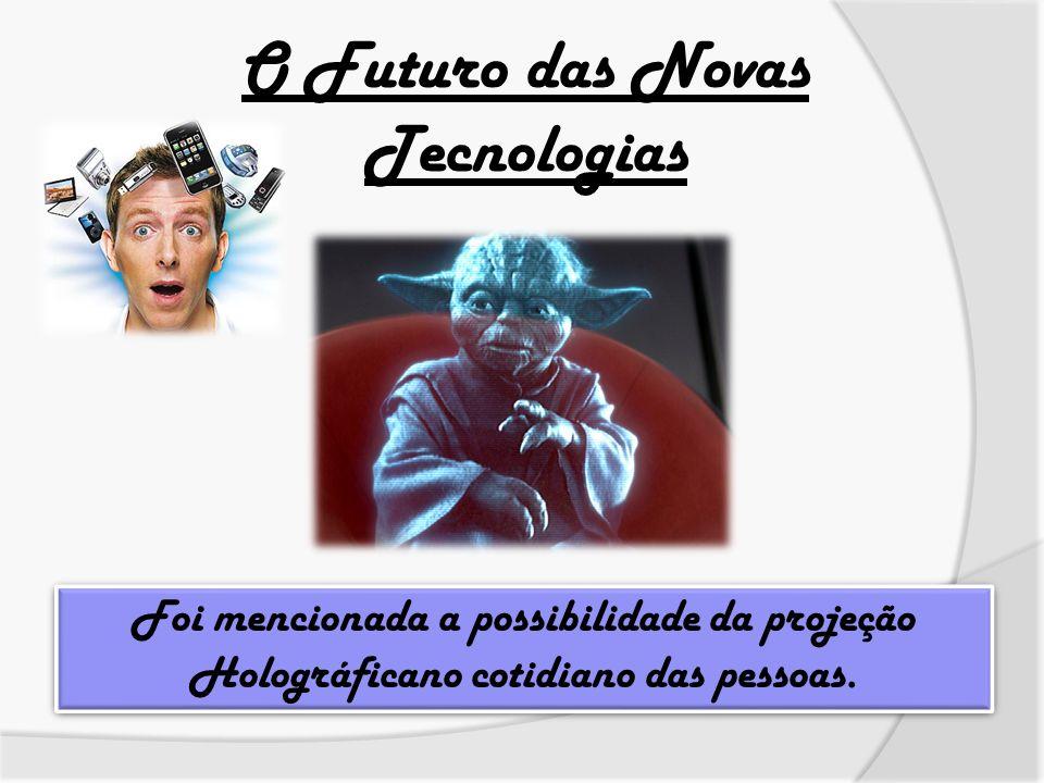 O Futuro das Novas Tecnologias Foi mencionada a possibilidade da projeção Holográficano cotidiano das pessoas.