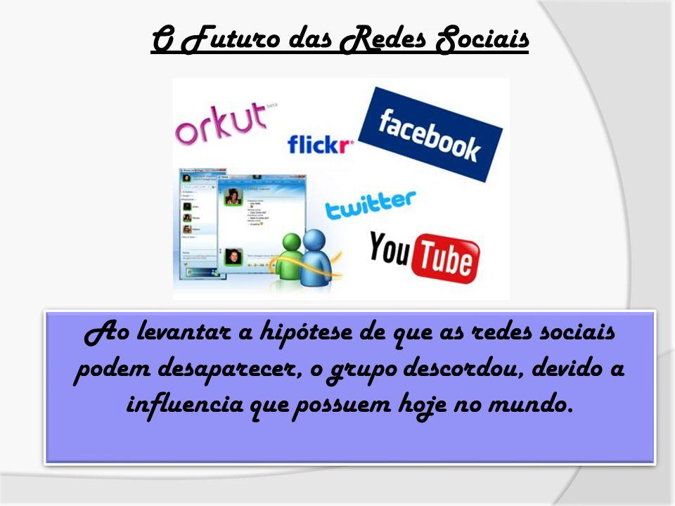 O Futuro das Redes Sociais Ao levantar a hipótese de que as redes sociais podem desaparecer, o grupo descordou, devido a influencia que possuem hoje n