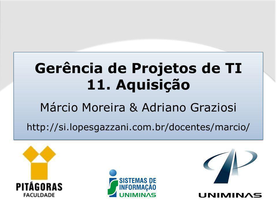 Gerência de Projetos de TI – Márcio Moreira Aquisições Grupo de ProcessoProcesso PlanejamentoPlanejar as aquisições ExecuçãoRealizar as aquisições ControleAdministrar as aquisições EncerramentoEncerrar as aquisições
