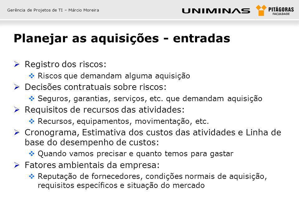 Gerência de Projetos de TI – Márcio Moreira Planejar as aquisições - entradas Registro dos riscos: Riscos que demandam alguma aquisição Decisões contr