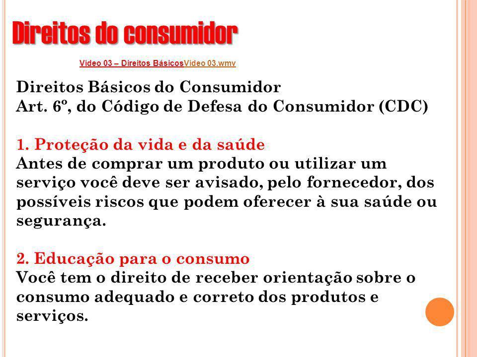 Direitos do consumidor Vídeo 03 – Direitos BásicosVídeo 03.wmvVídeo 03.wmv Direitos Básicos do Consumidor Art. 6º, do Código de Defesa do Consumidor (