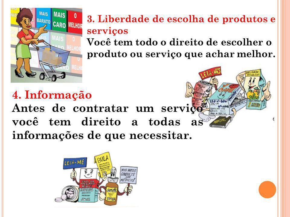 3. Liberdade de escolha de produtos e serviços Você tem todo o direito de escolher o produto ou serviço que achar melhor. 4. Informação Antes de contr
