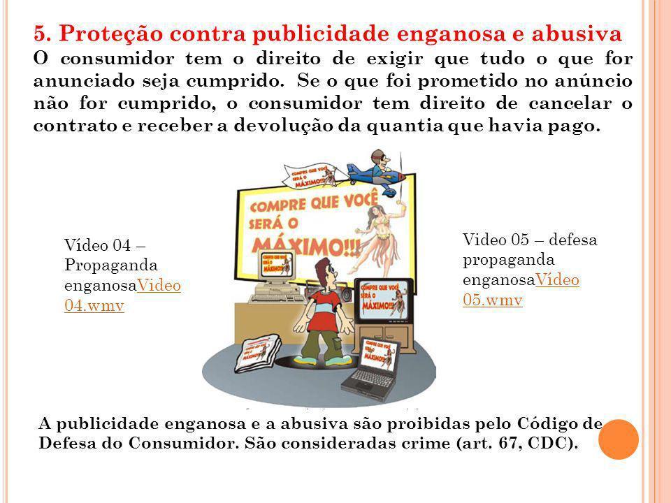 5. Proteção contra publicidade enganosa e abusiva O consumidor tem o direito de exigir que tudo o que for anunciado seja cumprido. Se o que foi promet