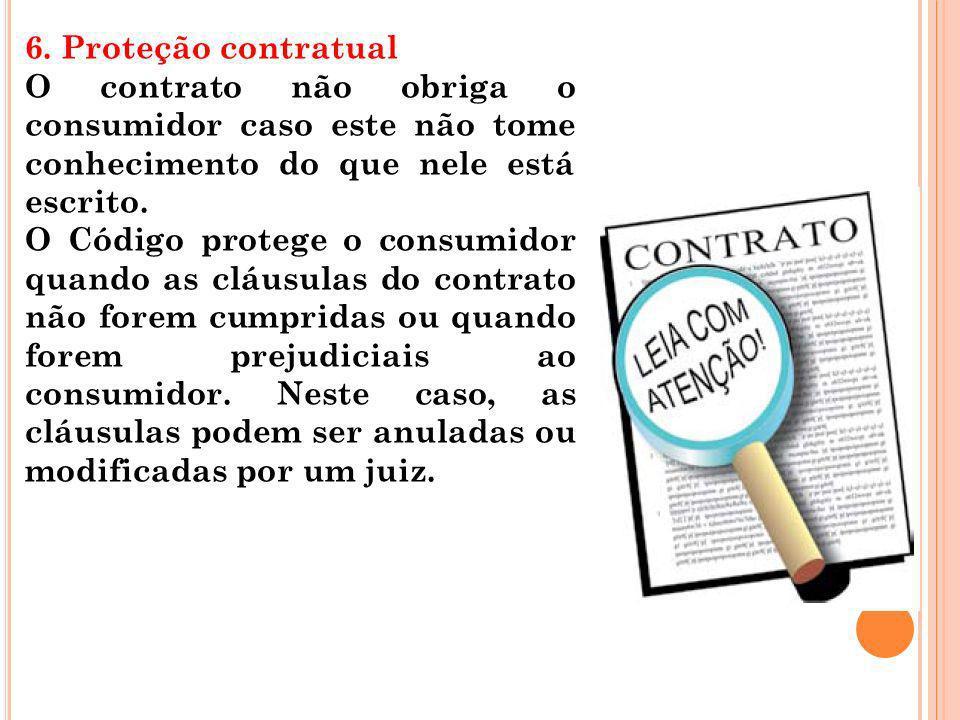 6. Proteção contratual O contrato não obriga o consumidor caso este não tome conhecimento do que nele está escrito. O Código protege o consumidor quan