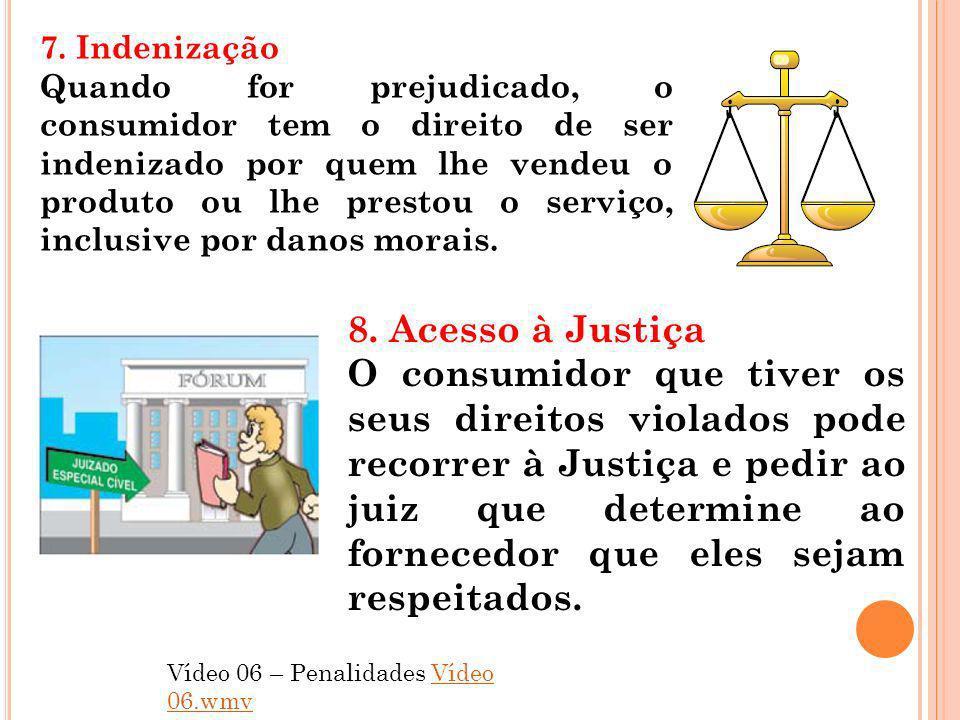 7. Indenização Quando for prejudicado, o consumidor tem o direito de ser indenizado por quem lhe vendeu o produto ou lhe prestou o serviço, inclusive
