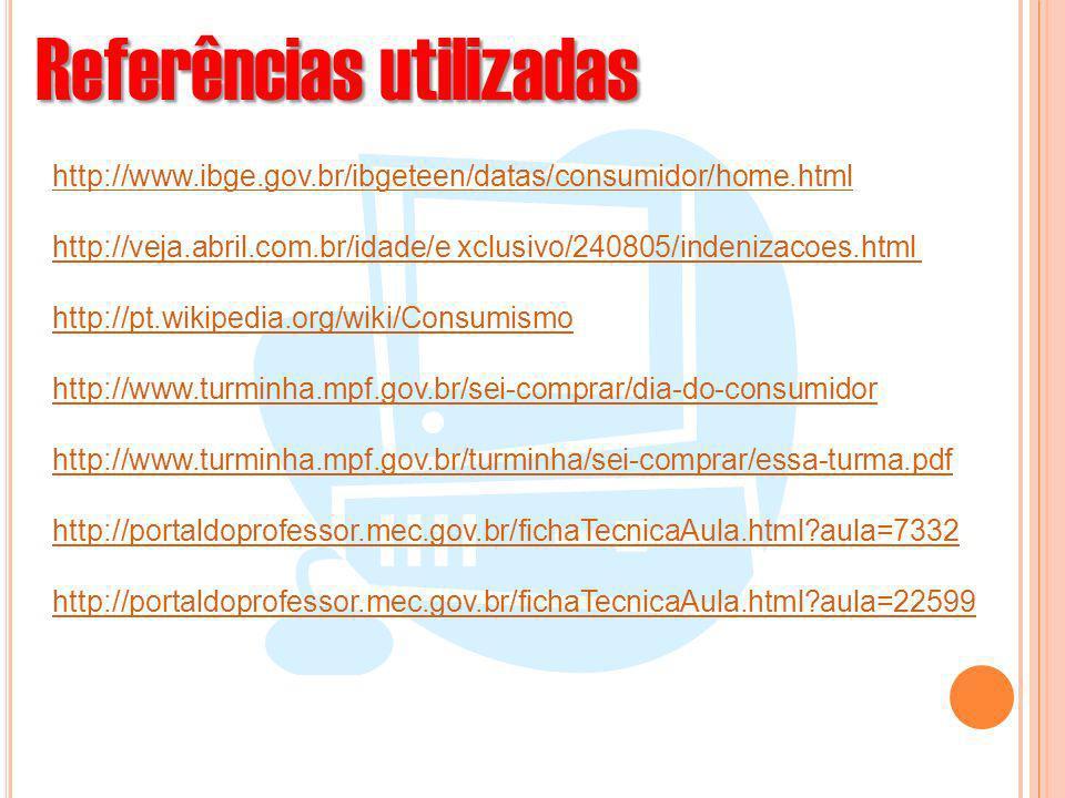 Referências utilizadas http://www.ibge.gov.br/ibgeteen/datas/consumidor/home.html http://veja.abril.com.br/idade/e xclusivo/240805/indenizacoes.html h