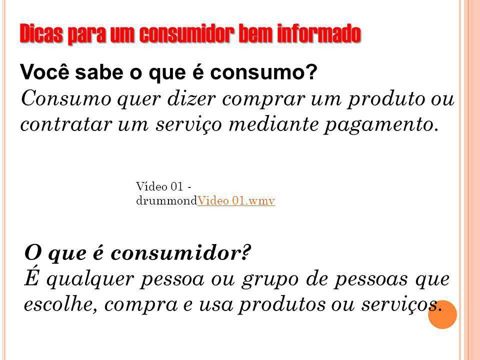 Dicas para um consumidor bem informado Você sabe o que é consumo? Consumo quer dizer comprar um produto ou contratar um serviço mediante pagamento. Ví