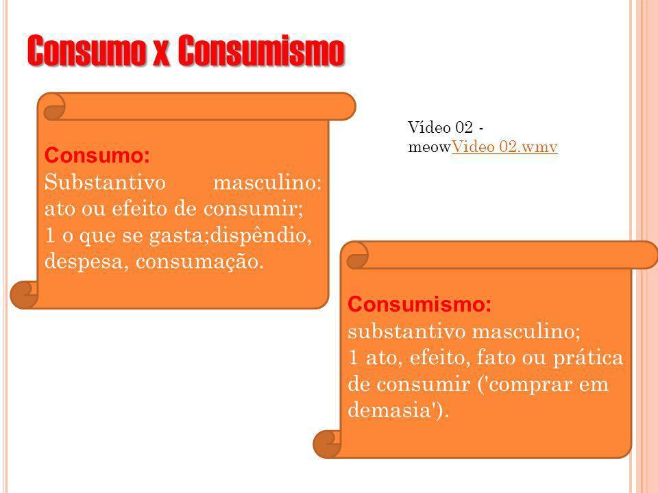 Consumo x Consumismo Vídeo 02 - meowVideo 02.wmvVideo 02.wmv Consumo: Substantivo masculino: ato ou efeito de consumir; 1 o que se gasta;dispêndio, de