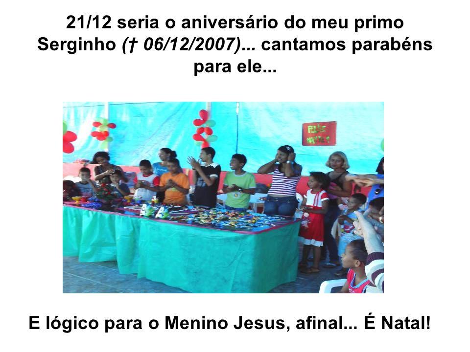 21/12 seria o aniversário do meu primo Serginho ( 06/12/2007)... cantamos parabéns para ele... E lógico para o Menino Jesus, afinal... É Natal!