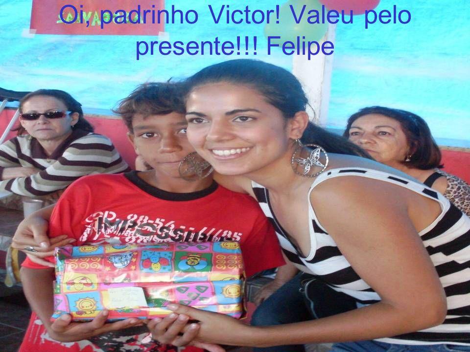 Oi, padrinho Victor! Valeu pelo presente!!! Felipe