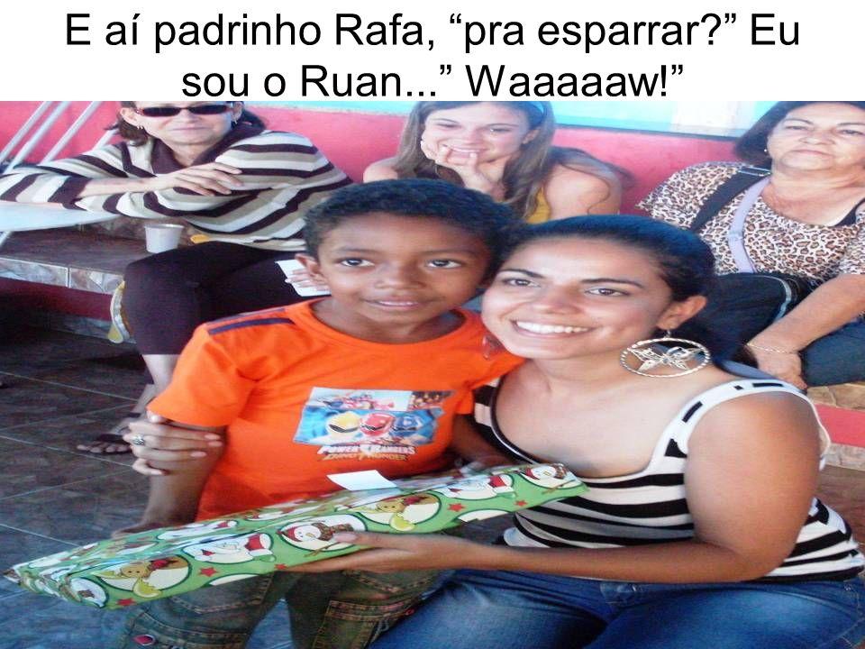 E aí padrinho Rafa, pra esparrar? Eu sou o Ruan... Waaaaaw!