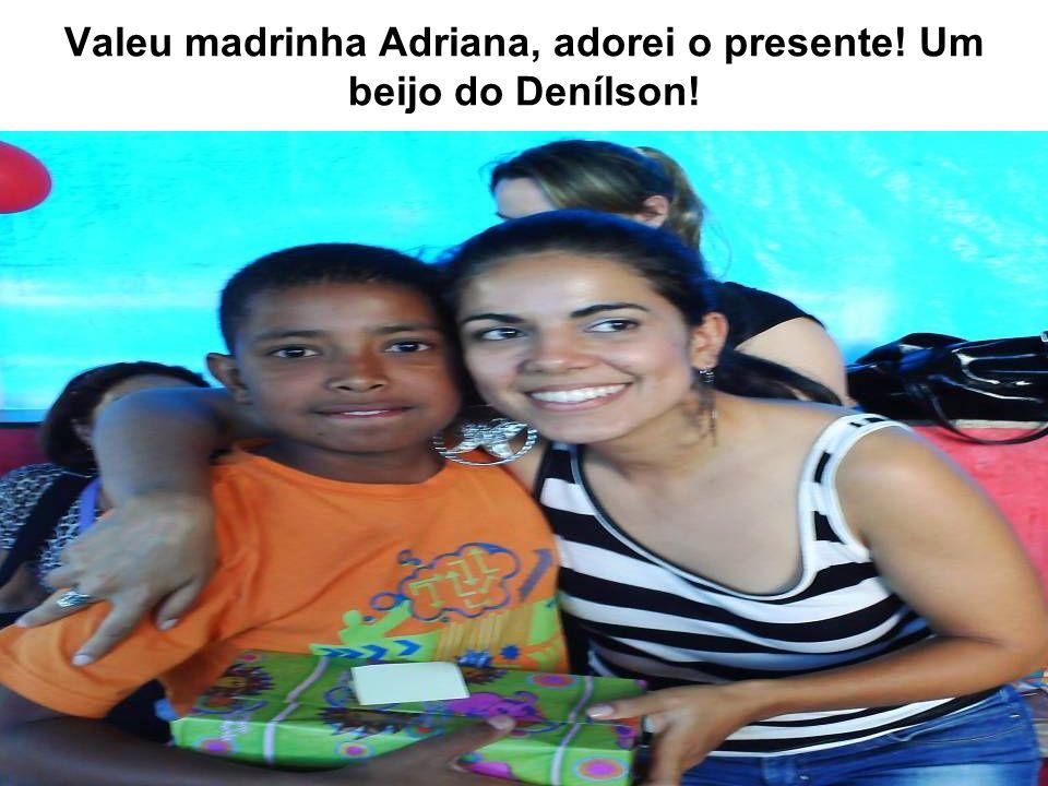 Valeu madrinha Adriana, adorei o presente! Um beijo do Denílson!
