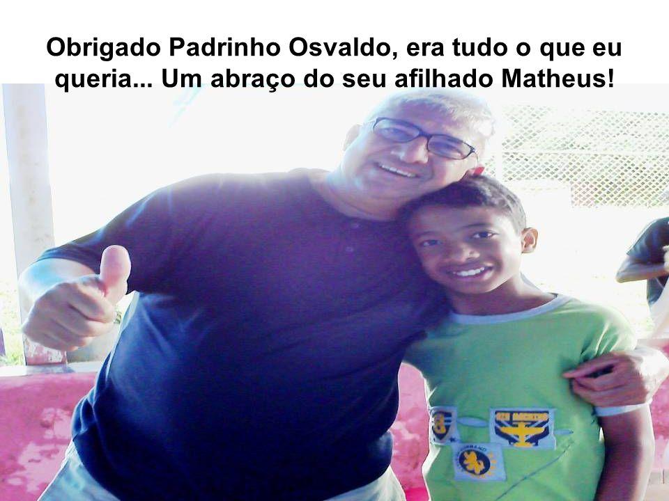 Obrigado Padrinho Osvaldo, era tudo o que eu queria... Um abraço do seu afilhado Matheus!