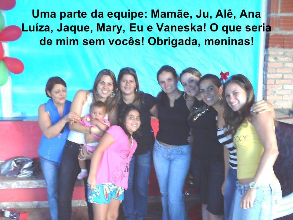 Uma parte da equipe: Mamãe, Ju, Alê, Ana Luíza, Jaque, Mary, Eu e Vaneska! O que seria de mim sem vocês! Obrigada, meninas!