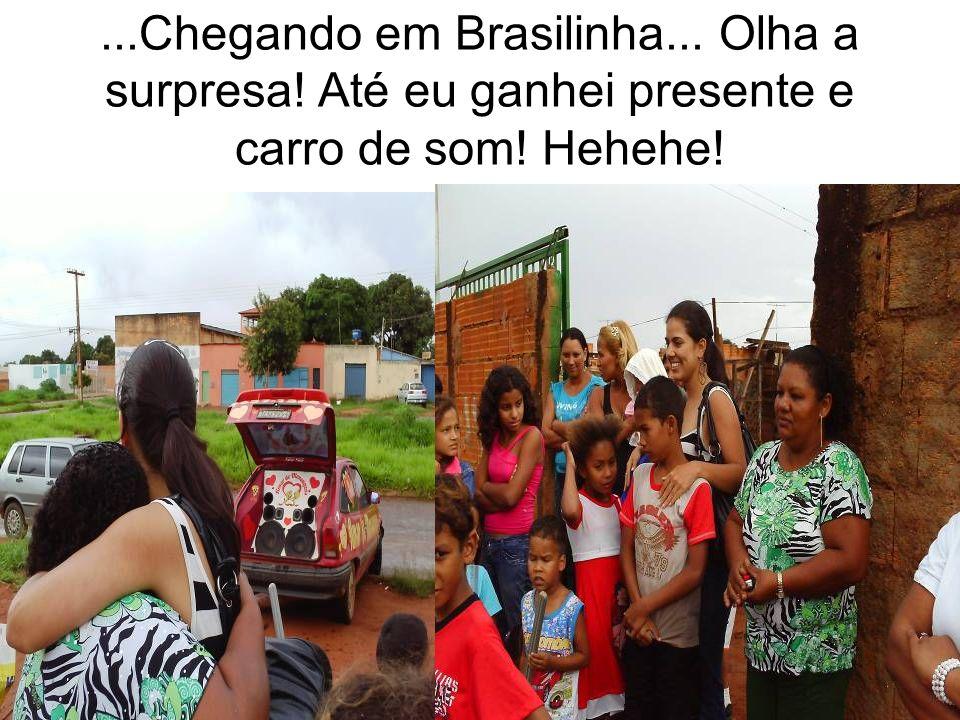 ...Chegando em Brasilinha... Olha a surpresa! Até eu ganhei presente e carro de som! Hehehe!