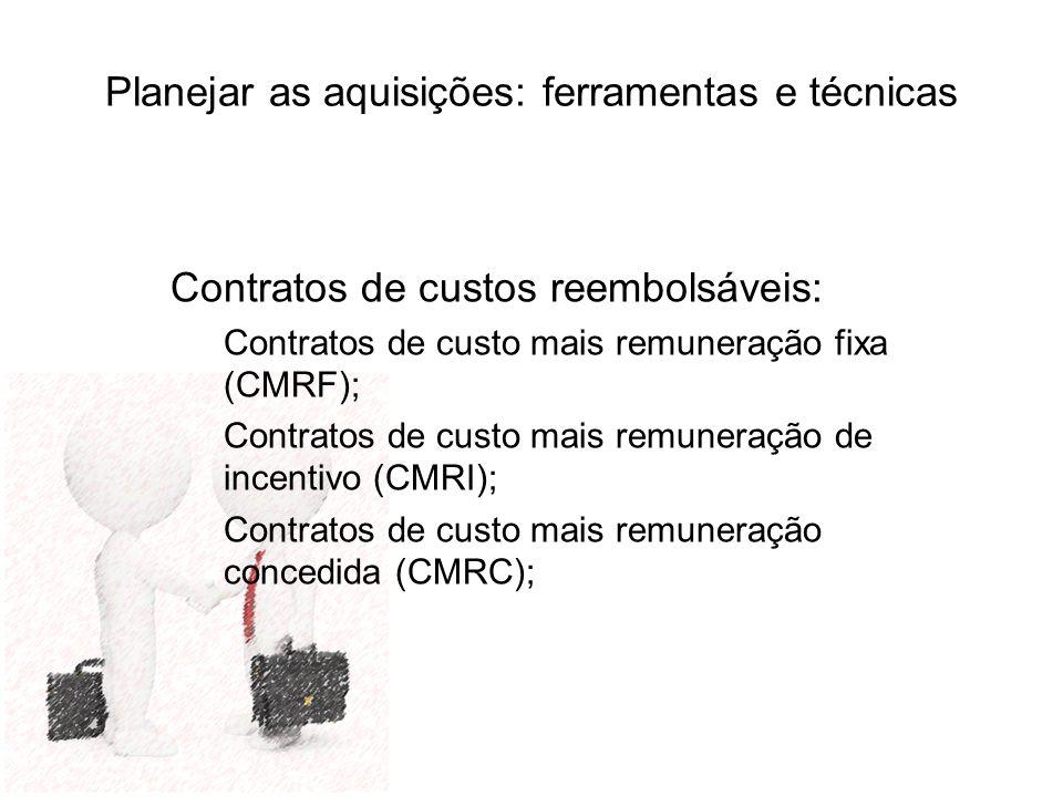 Planejar as aquisições: ferramentas e técnicas Contratos de custos reembolsáveis: Contratos de custo mais remuneração fixa (CMRF); Contratos de custo