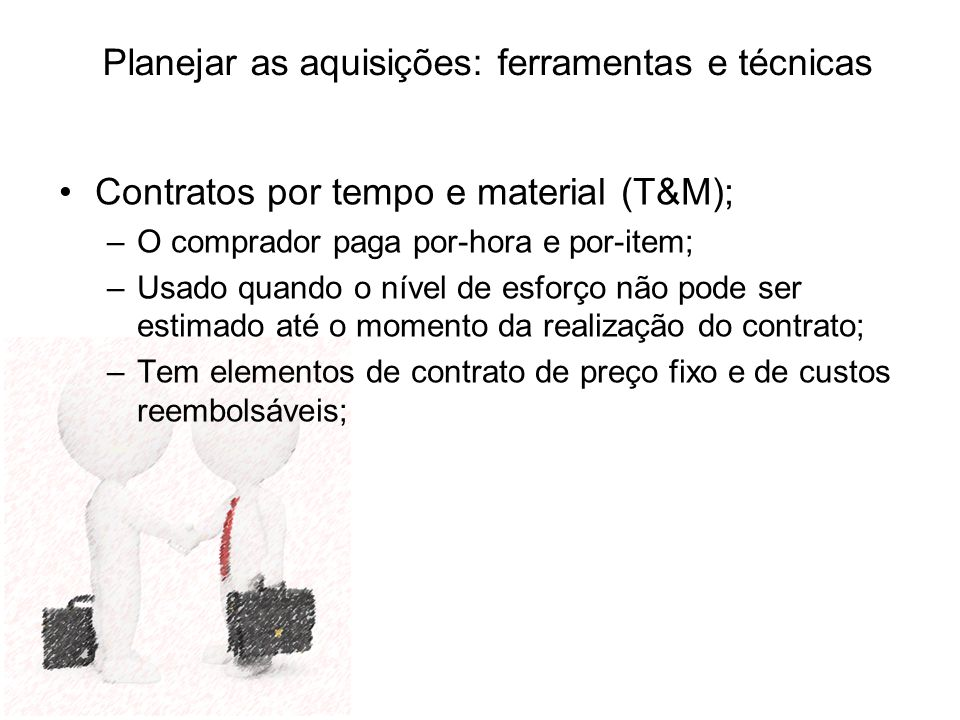 Planejar as aquisições: ferramentas e técnicas Contratos por tempo e material (T&M); –O comprador paga por-hora e por-item; –Usado quando o nível de e