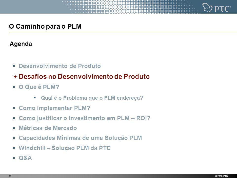 © 2006 PTC10 O Caminho para o PLM Agenda Desenvolvimento de Produto Desafios no Desenvolvimento de Produto O Que é PLM? Qual é o Problema que o PLM en