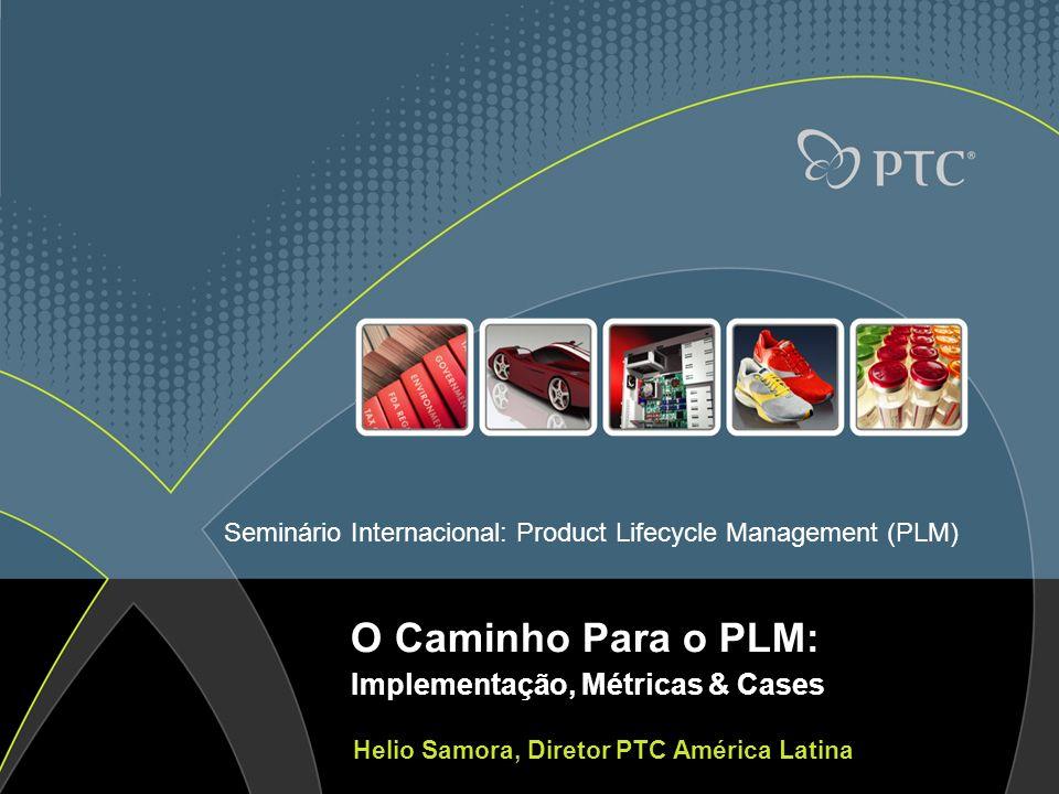Seminário Internacional: Product Lifecycle Management (PLM) O Caminho Para o PLM: Implementação, Métricas & Cases Helio Samora, Diretor PTC América La