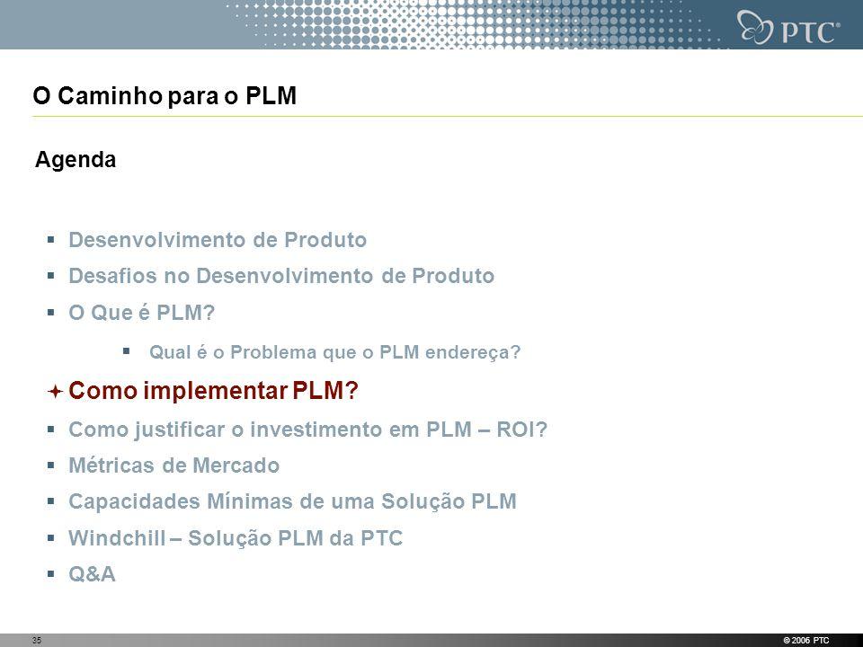 © 2006 PTC35 O Caminho para o PLM Agenda Desenvolvimento de Produto Desafios no Desenvolvimento de Produto O Que é PLM? Qual é o Problema que o PLM en