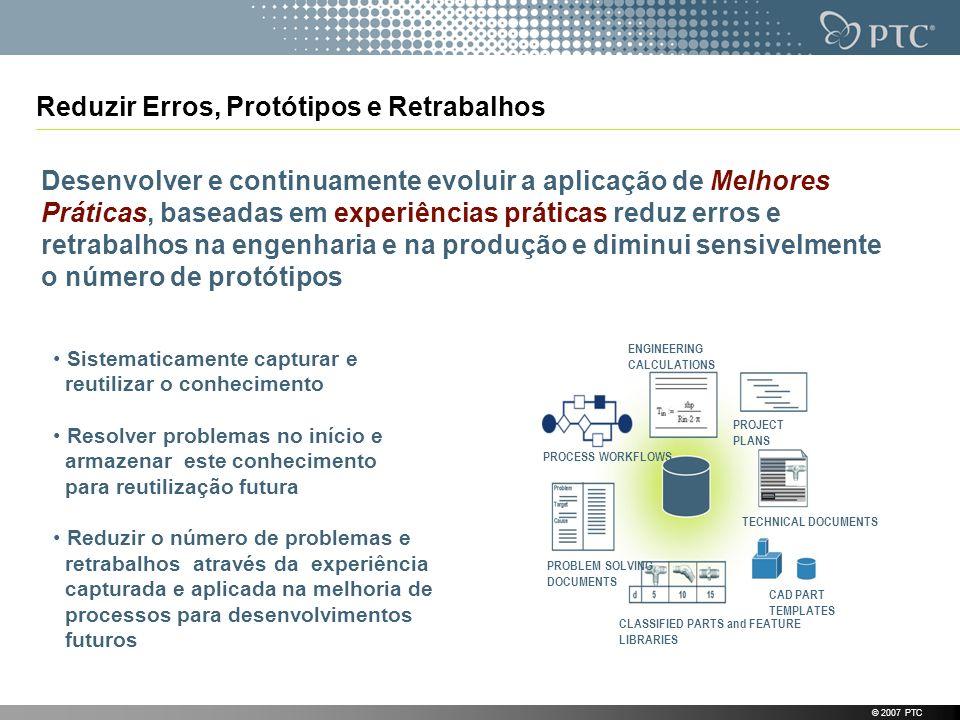 © 2007 PTC Reduzir Erros, Protótipos e Retrabalhos Desenvolver e continuamente evoluir a aplicação de Melhores Práticas, baseadas em experiências prát