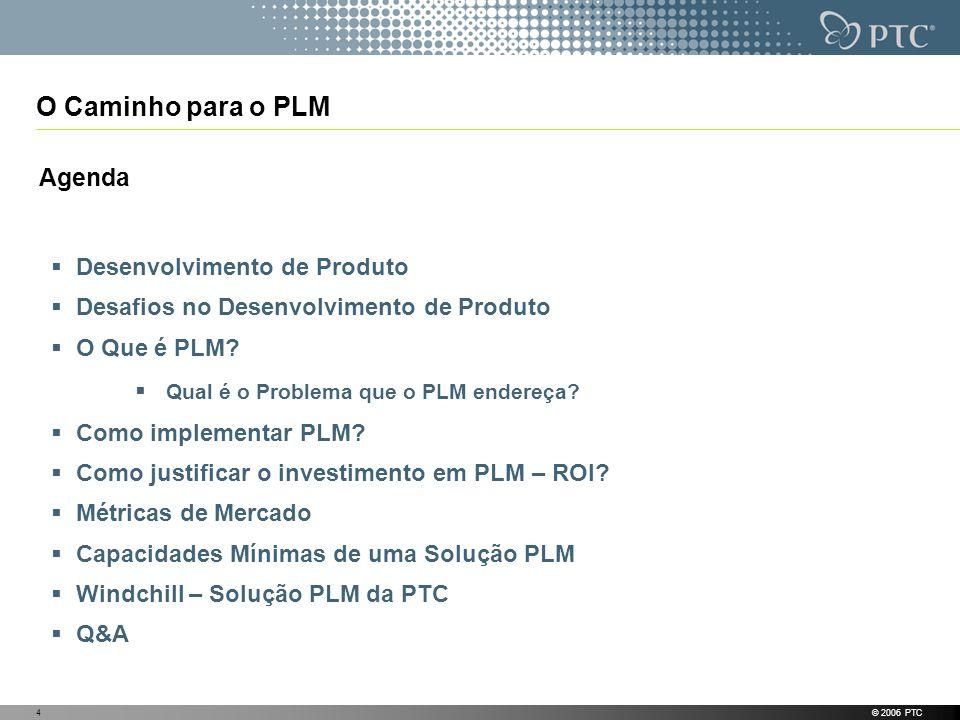 © 2006 PTC4 O Caminho para o PLM Agenda Desenvolvimento de Produto Desafios no Desenvolvimento de Produto O Que é PLM? Qual é o Problema que o PLM end
