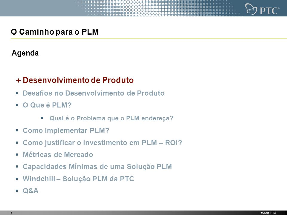 © 2006 PTC5 O Caminho para o PLM Agenda Desenvolvimento de Produto Desafios no Desenvolvimento de Produto O Que é PLM? Qual é o Problema que o PLM end
