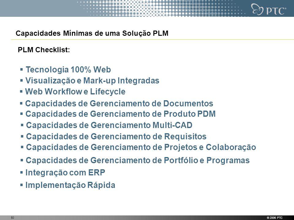 © 2006 PTC50 Capacidades Mínimas de uma Solução PLM PLM Checklist: Tecnologia 100% Web Visualização e Mark-up Integradas Web Workflow e Lifecycle Capa