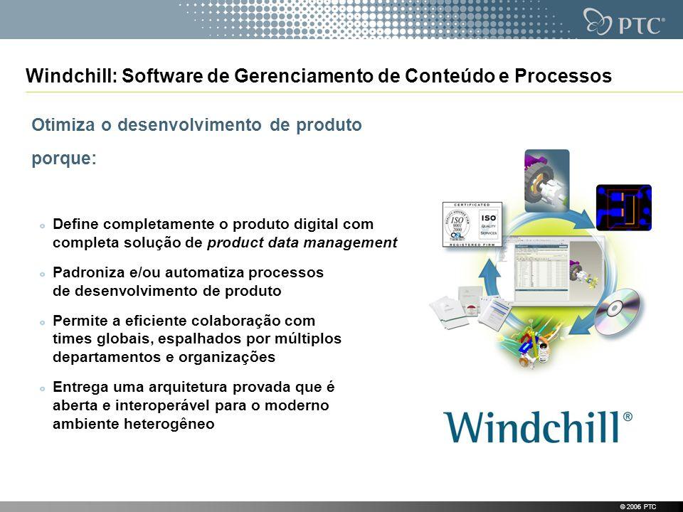 © 2006 PTC Windchill: Software de Gerenciamento de Conteúdo e Processos Otimiza o desenvolvimento de produto porque: Define completamente o produto di