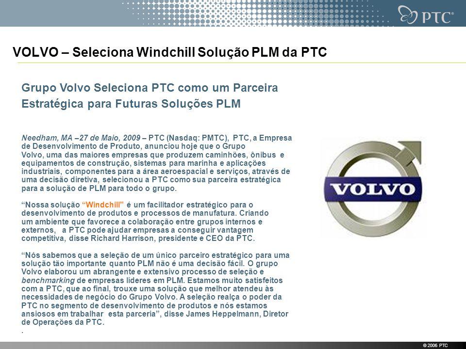 VOLVO – Seleciona Windchill Solução PLM da PTC © 2006 PTC Grupo Volvo Seleciona PTC como um Parceira Estratégica para Futuras Soluções PLM Needham, MA