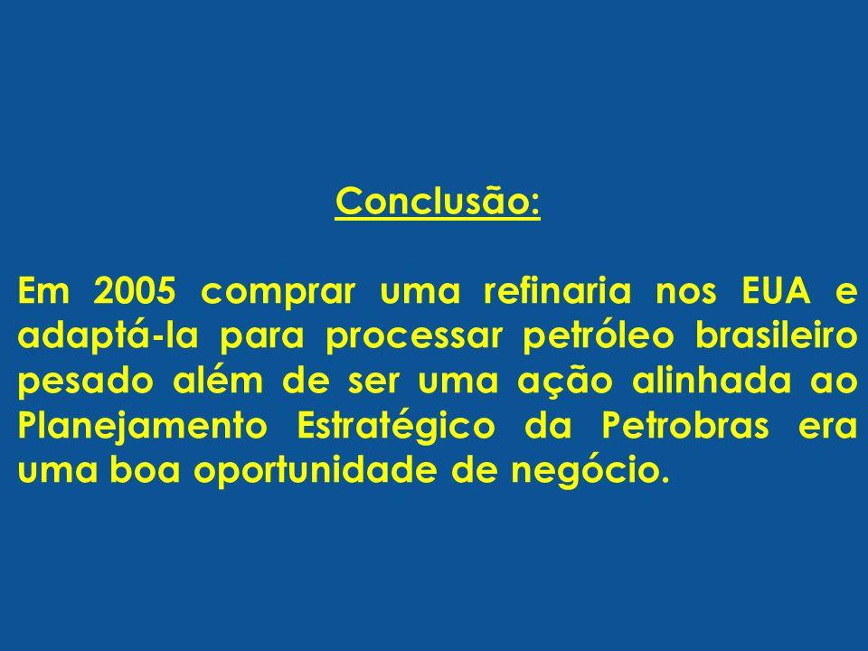 Conclusão: Em 2005 comprar uma refinaria nos EUA e adaptá-la para processar petróleo brasileiro pesado além de ser uma ação alinhada ao Planejamento E