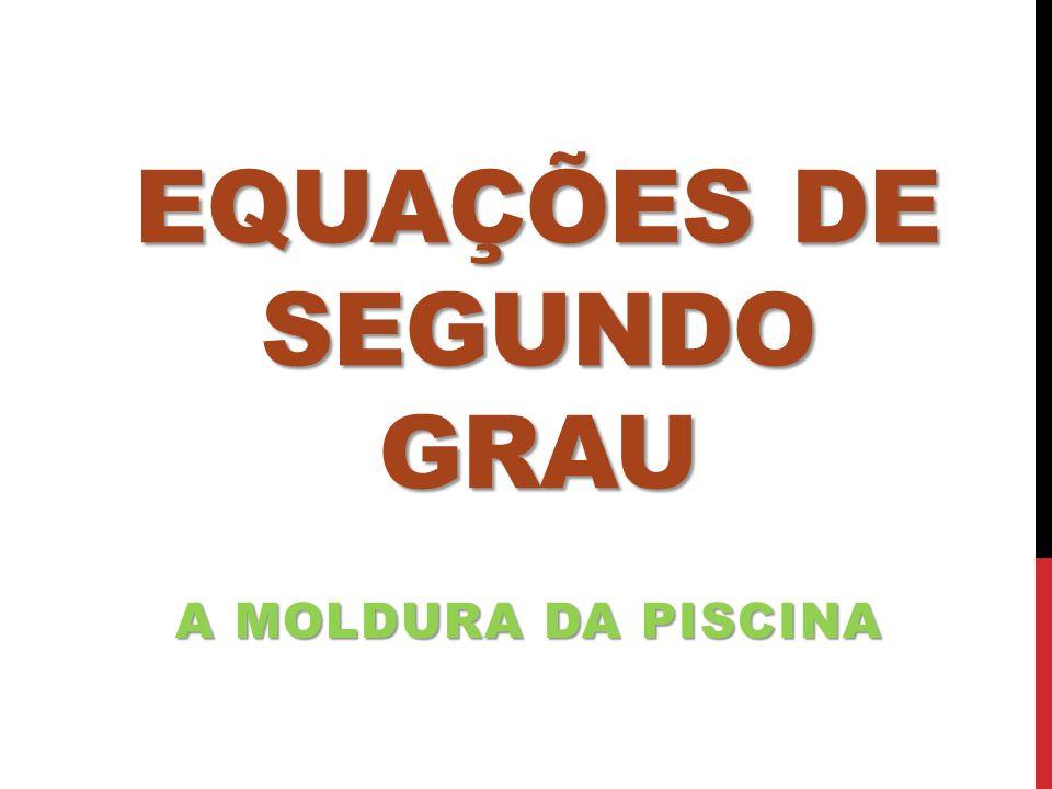 EQUAÇÕES DE SEGUNDO GRAU A MOLDURA DA PISCINA