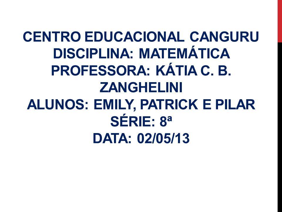 CENTRO EDUCACIONAL CANGURU DISCIPLINA: MATEMÁTICA PROFESSORA: KÁTIA C. B. ZANGHELINI ALUNOS: EMILY, PATRICK E PILAR SÉRIE: 8ª DATA: 02/05/13