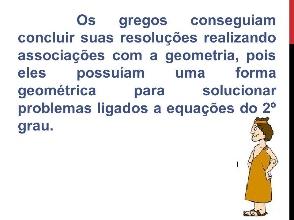 Os gregos conseguiam concluir suas resoluções realizando associações com a geometria, pois eles possuíam uma forma geométrica para solucionar problema
