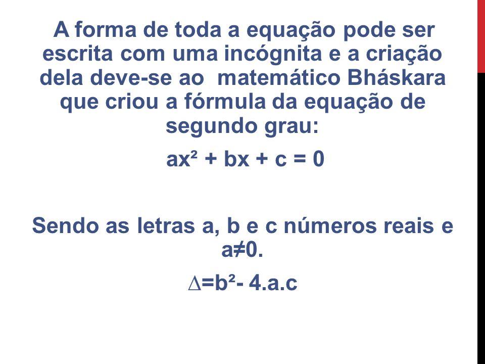 A forma de toda a equação pode ser escrita com uma incógnita e a criação dela deve-se ao matemático Bháskara que criou a fórmula da equação de segundo
