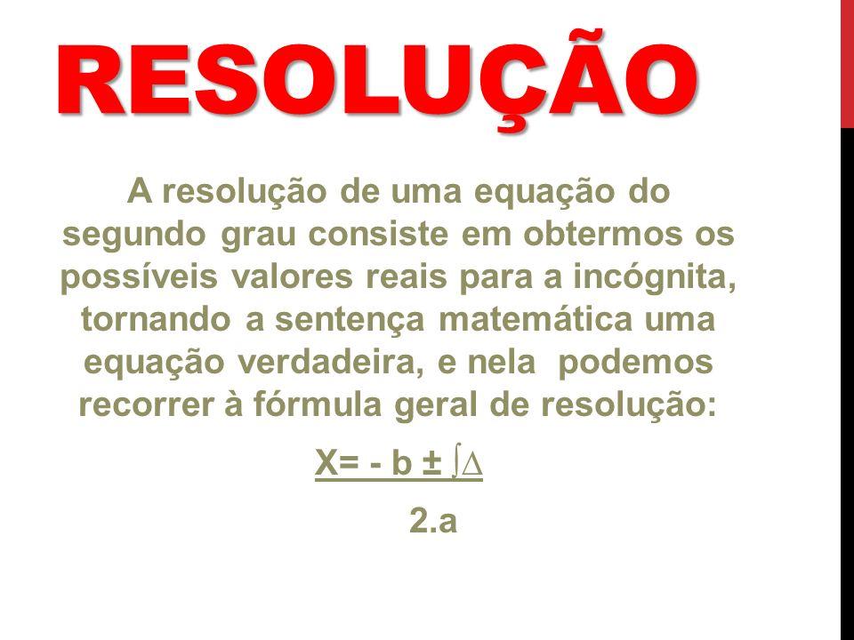 RESOLUÇÃO A resolução de uma equação do segundo grau consiste em obtermos os possíveis valores reais para a incógnita, tornando a sentença matemática